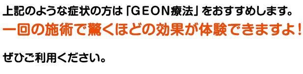 上記のような方は、GEON方法をおすすめします。 一回の施術で驚きの結果を体験できます!ぜひご利用ください。